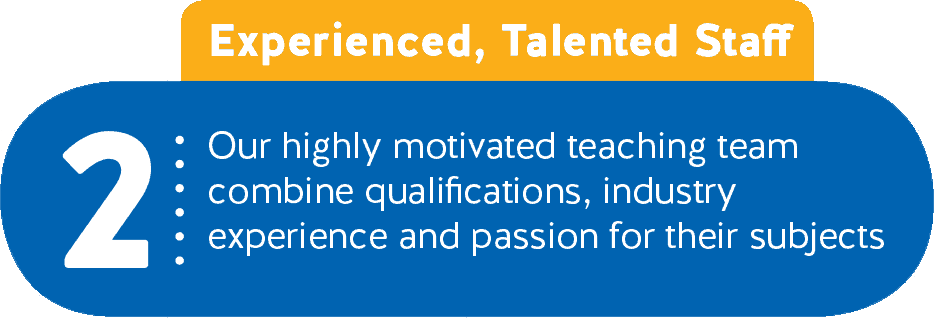 2 - Experienced, Talented Staff - Our highly motivated teaching team combine qualifications, industry experience and passion for their subjects