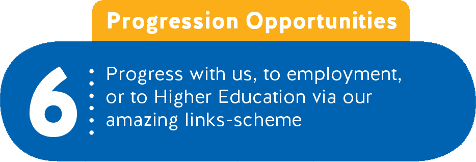 6 - Progression Opportunities - Progress with us, to employment, or to Higher Education via our amazing links-scheme