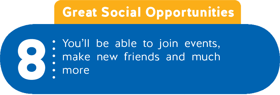 8 - Great Social Opportunities - You'll be able to join events, make new friends and much more